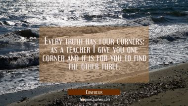 Every truth has four corners: as a teacher I give you one corner and it is for you to find the othe Confucius Quotes
