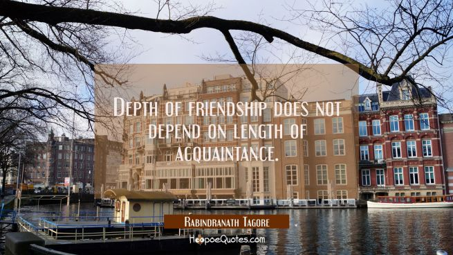 Depth of friendship does not depend on length of acquaintance.