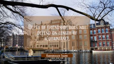 Depth of friendship does not depend on length of acquaintance. Rabindranath Tagore Quotes