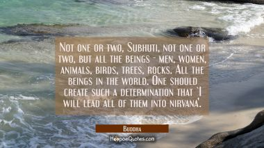 Not one or two Subhuti not one or two but all the beings - men women animals birds trees rocks. All Buddha Quotes