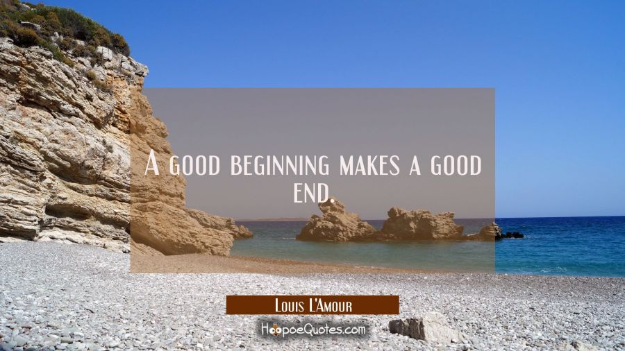 A good beginning makes a good end. Louis L'Amour Quotes