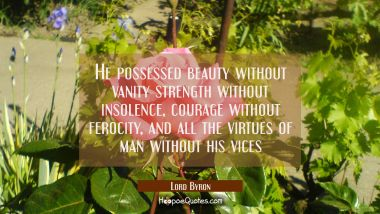 He possessed beauty without vanity strength without insolence, courage without ferocity, and all th Lord Byron Quotes