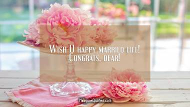 Wish U happy married life! Congrats, dear! Wedding Quotes