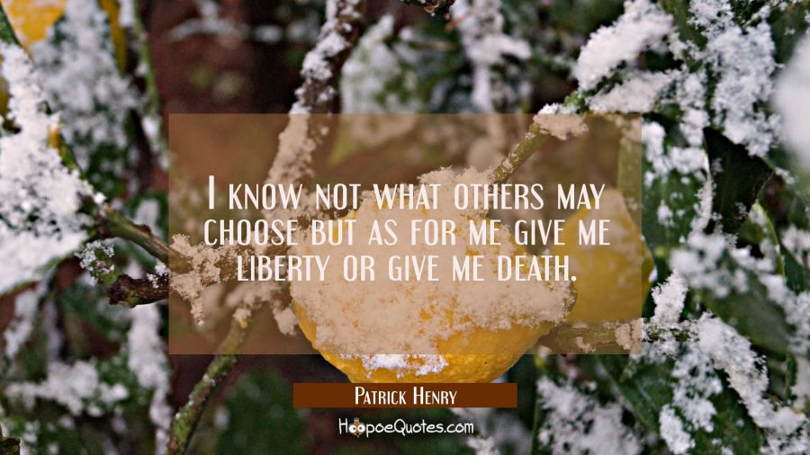 I know not what others may choose but as for me give me liberty or give me death. Patrick Henry Quotes