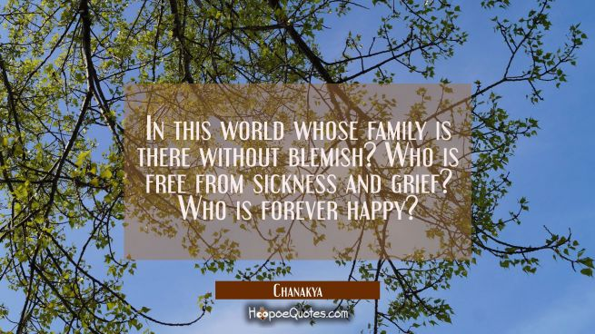 In this world whose family is there without blemish? Who is free from sickness and grief? Who is fo
