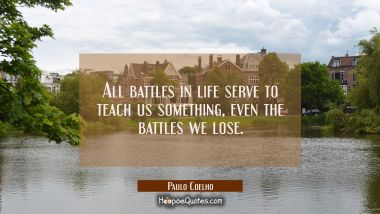All battles in life serve to teach us something, even the battles we lose.