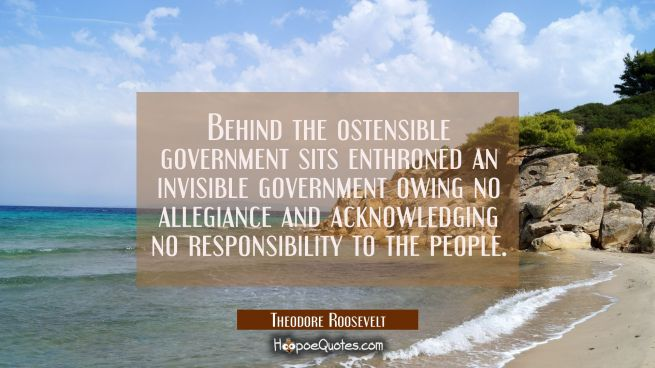 Behind the ostensible government sits enthroned an invisible government owing no allegiance and ack