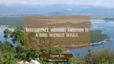 Intelligence without ambition is a bird without wings. Salvador Dali Quotes