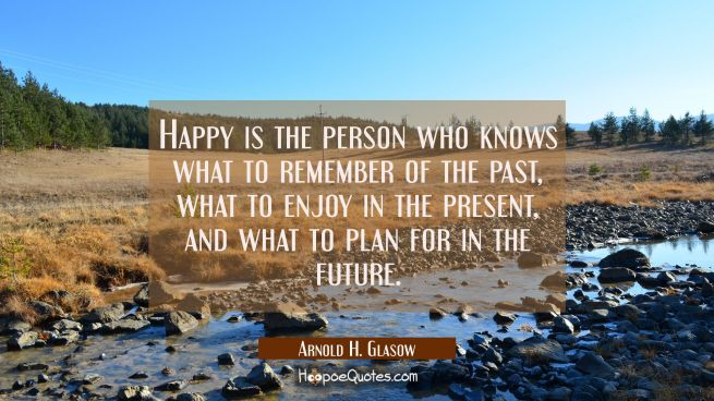 Happy is the person who knows what to remember of the past what to enjoy in the present and what to