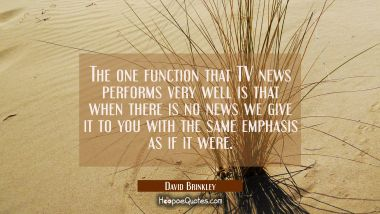 The one function that TV news performs very well is that when there is no news we give it to you wi