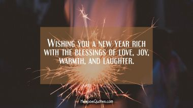 Wishing you a new year rich with the blessings of love, joy, warmth, and laughter. New Year Quotes