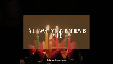 All I want for my birthday is YOU! Quotes