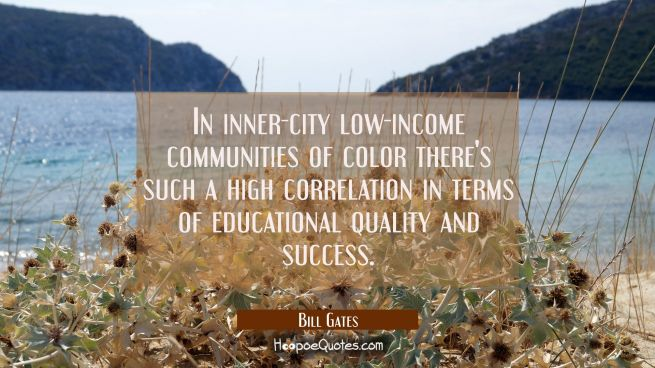 In inner-city low-income communities of color there's such a high correlation in terms of education