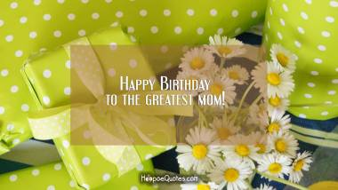 Happy Birthday to the greatest mom! Quotes