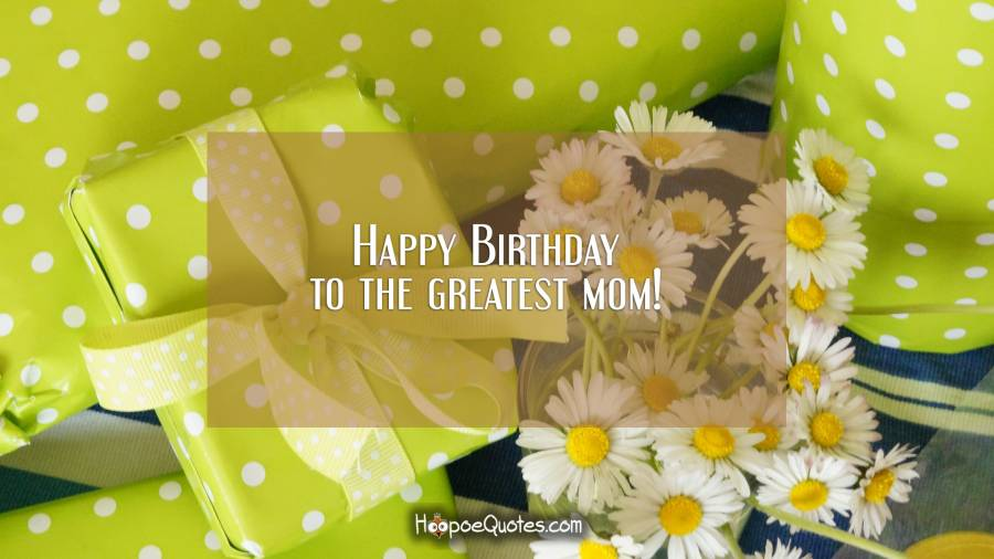 Happy Birthday to the greatest mom! Birthday Quotes