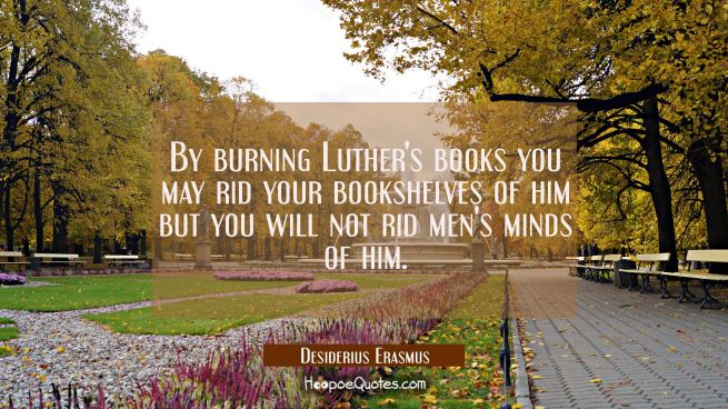 By burning Luther's books you may rid your bookshelves of him but you will not rid men's minds of h