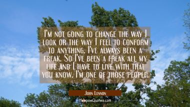 I'm not going to change the way I look or the way I feel to conform to anything. I've always been a