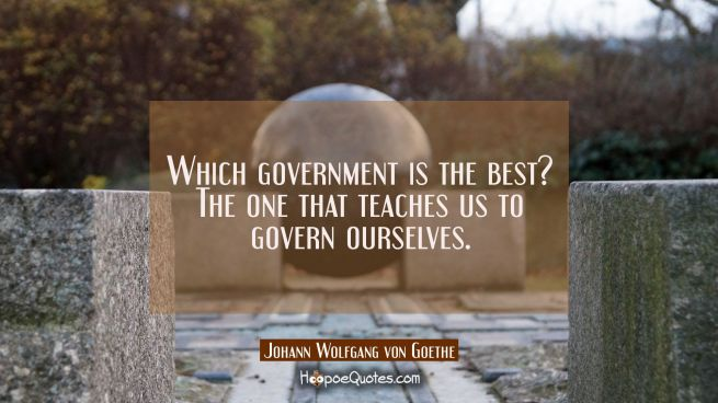Which government is the best? The one that teaches us to govern ourselves.
