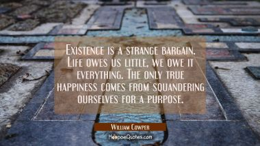 Existence is a strange bargain. Life owes us little, we owe it everything. The only true happiness