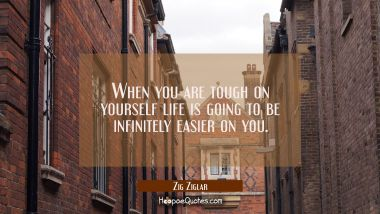 When you are tough on yourself life is going to be infinitely easier on you.