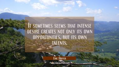 It sometimes seems that intense desire creates not only its own opportunities but its own talents.