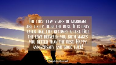 The first few years of marriage are likely to be the best. It is only later that life becomes a test. But the love between you both makes you better that the rest. Happy anniversary and good luck!