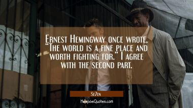 "Ernest Hemingway once wrote, ""The world is a fine place and worth fighting for."" I agree with the second part. Quotes"