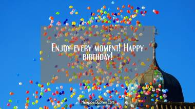 Enjoy every moment! Happy birthday! Birthday Quotes