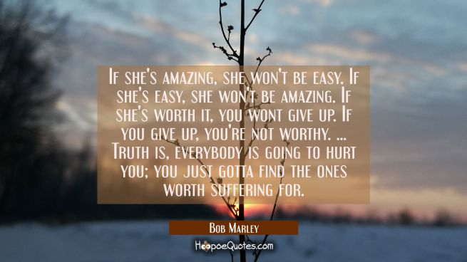 If she's amazing, she won't be easy. If she's easy, she won't be amazing. If she's worth it, you wont give up. If you give up, you're not worthy. ... Truth is, everybody is going to hurt you; you just gotta find the ones worth suffering for.