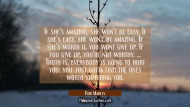 If she's amazing, she won't be easy. If she's easy, she won't be amazing. If she's worth it, you wont give up. If you give up, you're not worthy. ... Truth is, everybody is going to hurt you; you just gotta find the ones worth suffering for. Bob Marley Quotes