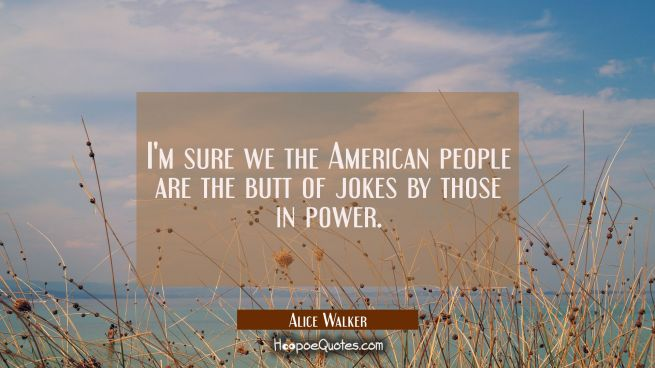 I'm sure we the American people are the butt of jokes by those in power.
