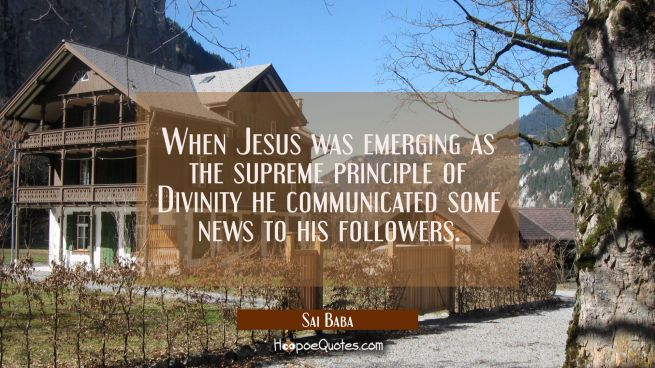 When Jesus was emerging as the supreme principle of Divinity he communicated some news to his follo