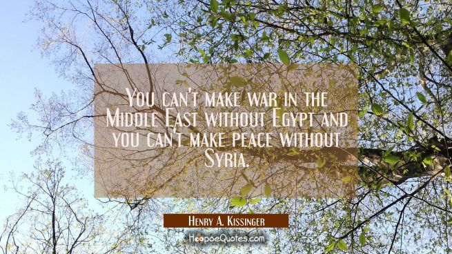 You can't make war in the Middle East without Egypt and you can't make peace without Syria.