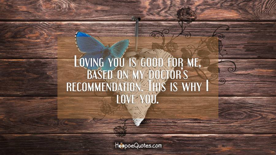 Loving you is good for me, based on my doctor's recommendation. This is why I love you. I Love You Quotes