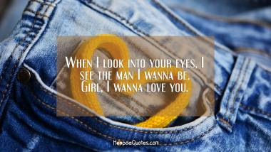 When I look into your eyes, I see the man I wanna be. Girl, I wanna love you. I Love You Quotes