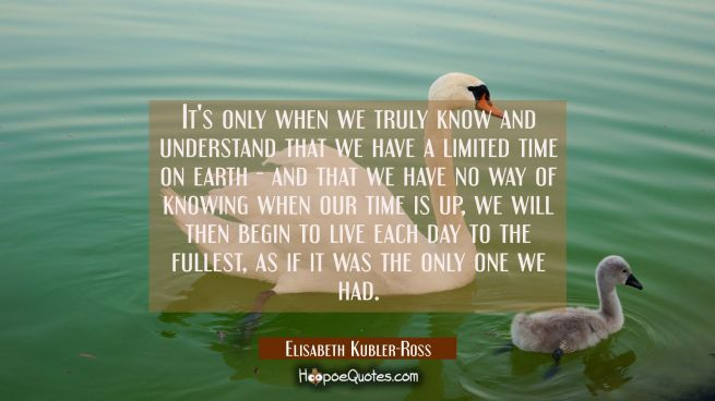 It's only when we truly know and understand that we have a limited time on earth - and that we have