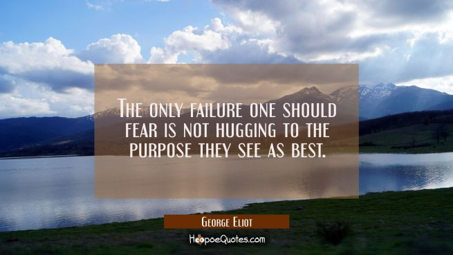 The only failure one should fear is not hugging to the purpose they see as best.