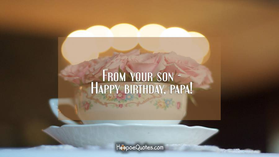 From your son - Happy birthday, papa! Birthday Quotes