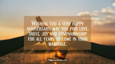 Wishing you a very happy anniversary, may you find love, trust, joy and companionship for all years to come in your marriage.