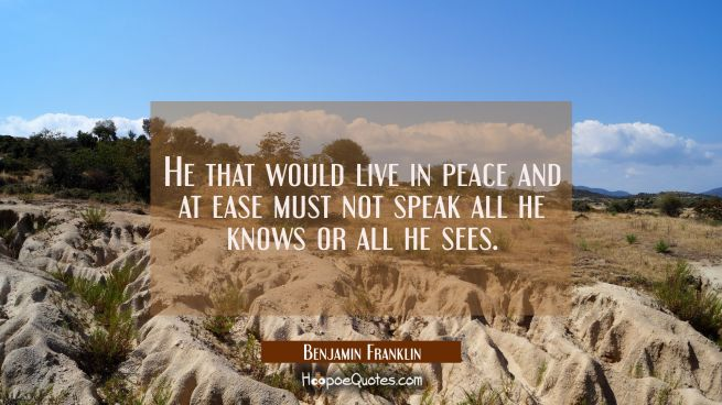 He that would live in peace and at ease must not speak all he knows or all he sees.
