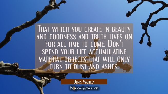 That which you create in beauty and goodness and truth lives on for all time to come. Don't spend y