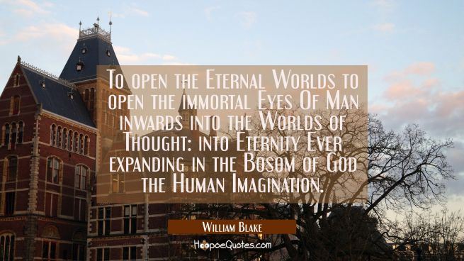To open the Eternal Worlds to open the immortal Eyes Of Man inwards into the Worlds of Thought: int