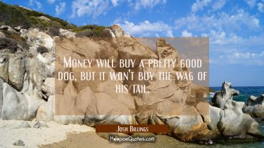 Money will buy a pretty good dog but it won't buy the wag of his tail. Josh Billings Quotes