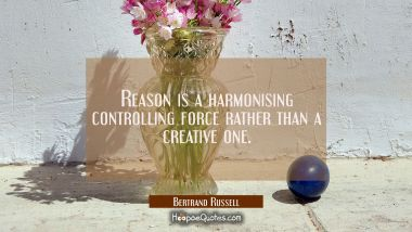 Reason is a harmonising controlling force rather than a creative one. Bertrand Russell Quotes