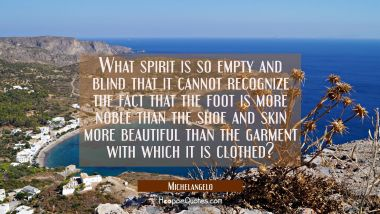 What spirit is so empty and blind that it cannot recognize the fact that the foot is more noble tha