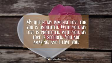 My queen, my immense love for you is undiluted. With you, my love is protected, with you, my love is secured. You are amazing, and I love you. I Love You Quotes