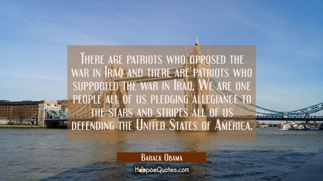 There are patriots who opposed the war in Iraq and there are patriots who supported the war in Iraq