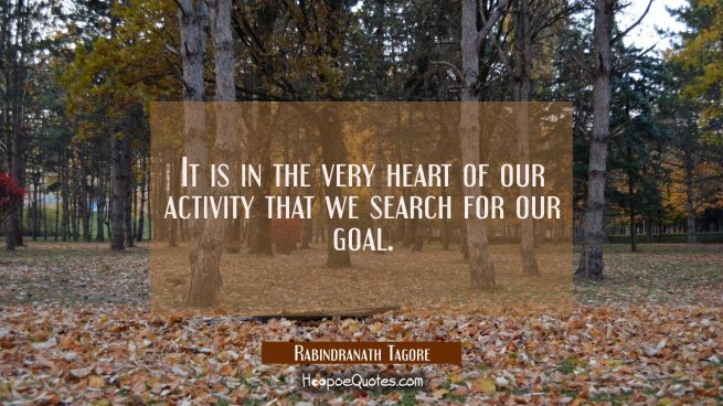 It is in the very heart of our activity that we search for our goal.
