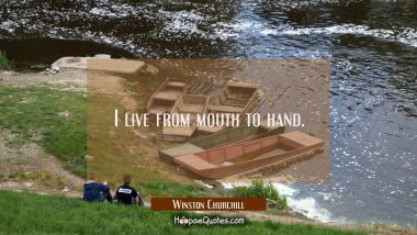 I live from mouth to hand.