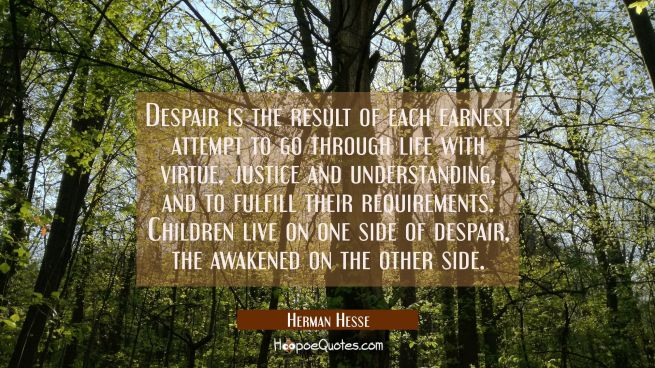 Despair is the result of each earnest attempt to go through life with virtue, justice and understanding, and to fulfill their requirements. Children live on one side of despair, the awakened on the other side.